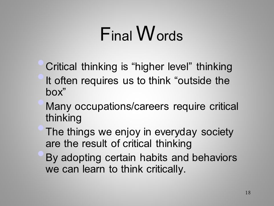 Final Words Critical thinking is higher level thinking