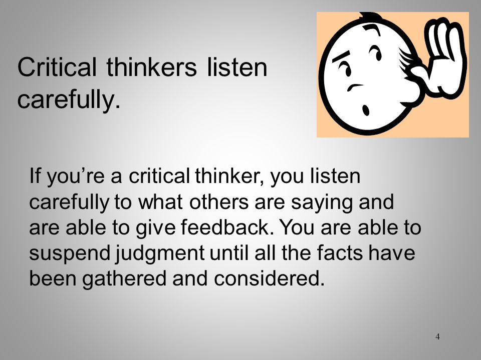 Critical thinkers listen carefully.