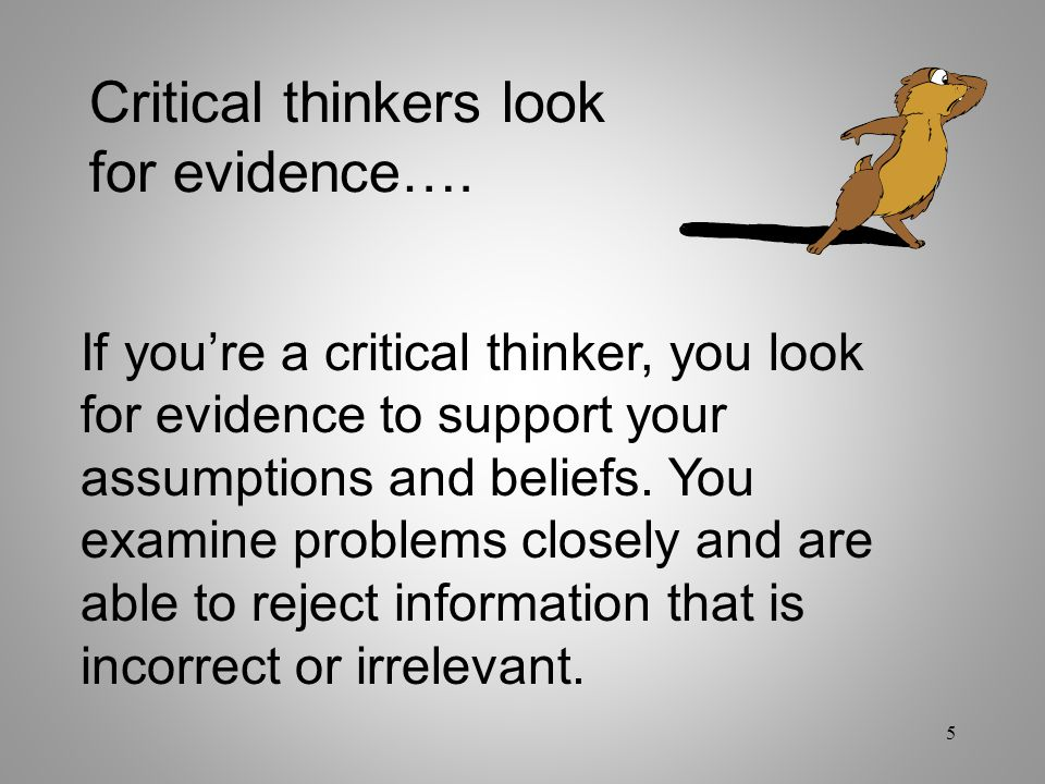 Critical thinkers look for evidence….