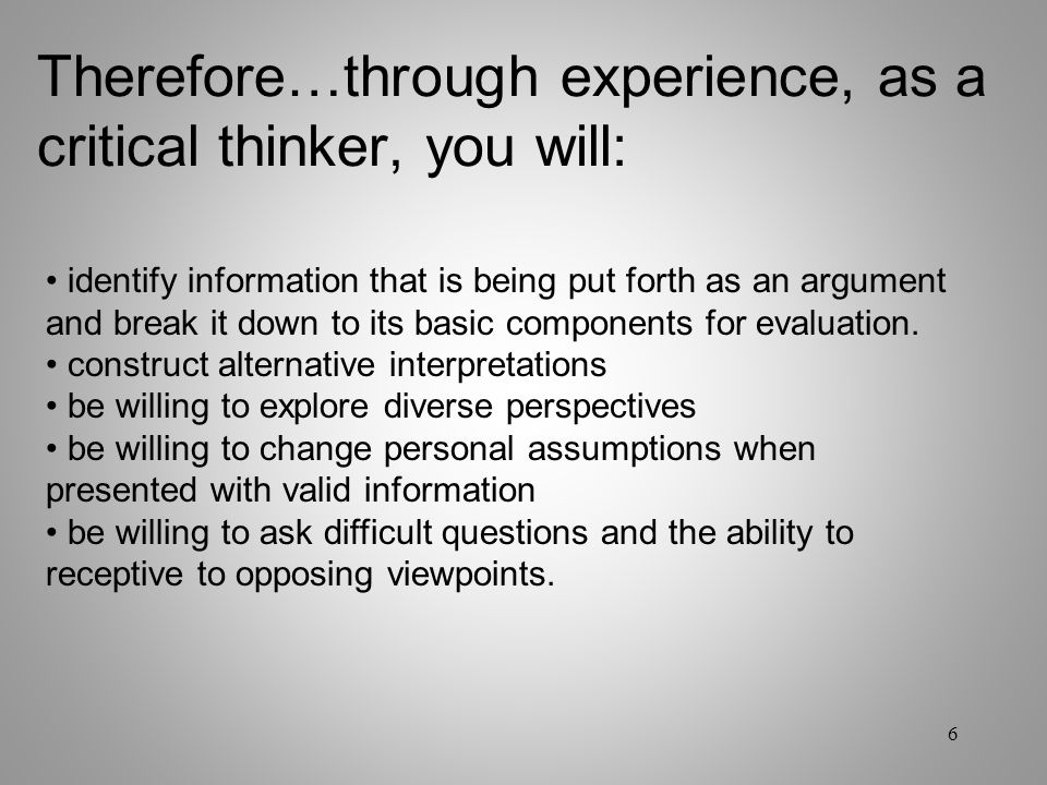 Therefore…through experience, as a critical thinker, you will: