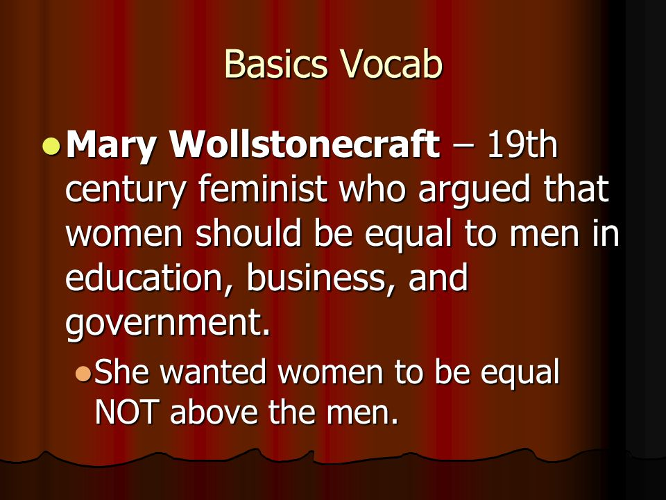 Basics Vocab Mary Wollstonecraft – 19th century feminist who argued that women should be equal to men in education, business, and government.