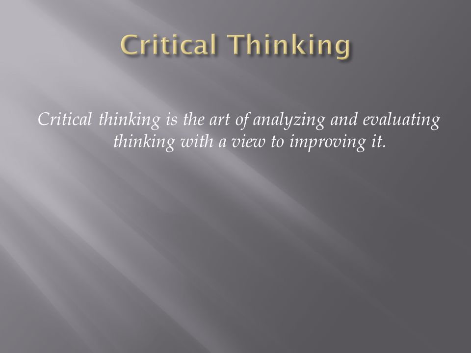 Critical Thinking Critical thinking is the art of analyzing and evaluating thinking with a view to improving it.