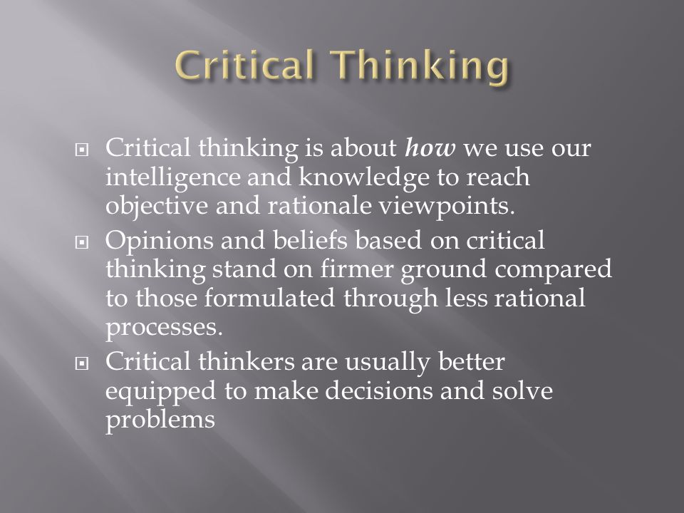 Critical Thinking Critical thinking is about how we use our intelligence and knowledge to reach objective and rationale viewpoints.