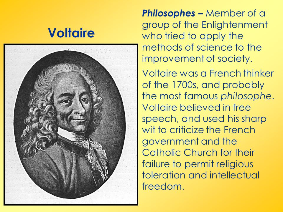 Philosophes – Member of a group of the Enlightenment who tried to apply the methods of science to the improvement of society.