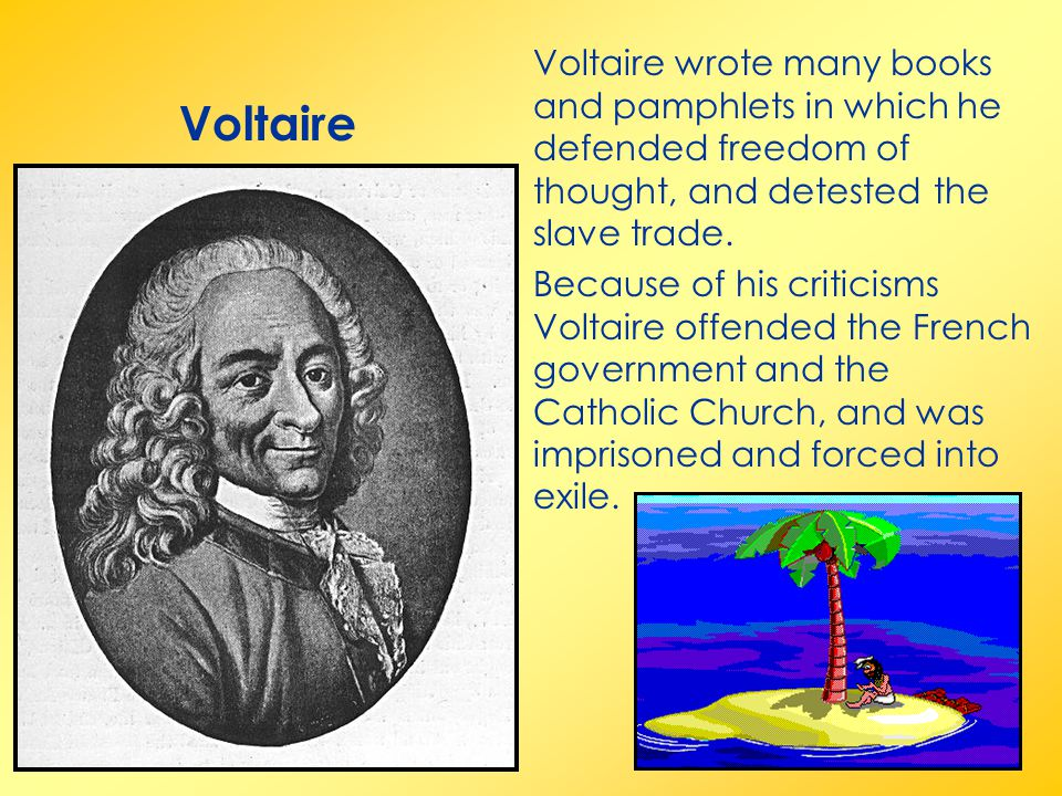 Voltaire wrote many books and pamphlets in which he defended freedom of thought, and detested the slave trade.