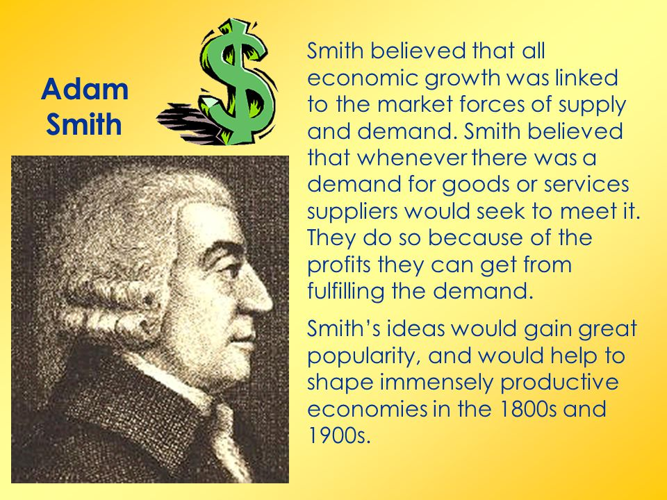 Smith believed that all economic growth was linked to the market forces of supply and demand. Smith believed that whenever there was a demand for goods or services suppliers would seek to meet it. They do so because of the profits they can get from fulfilling the demand.