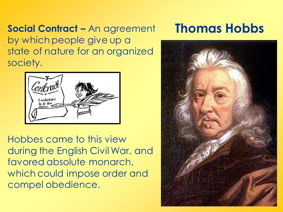 Thomas Hobbs Social Contract – An agreement by which people give up a state of nature for an organized society.