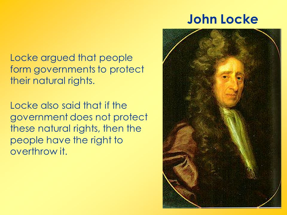John Locke Locke argued that people form governments to protect their natural rights.