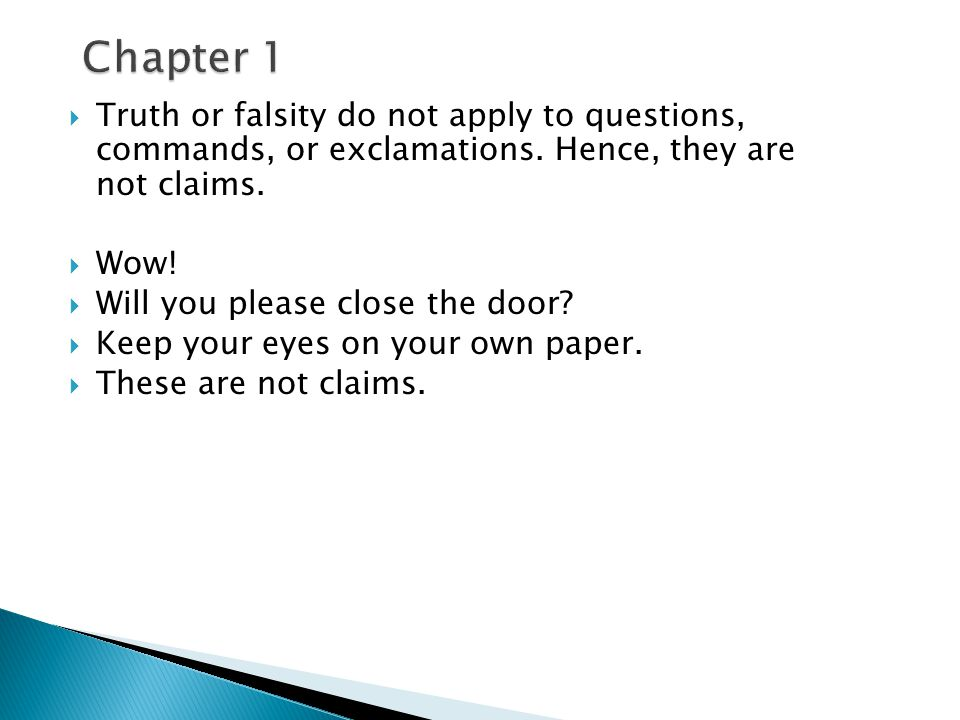 Chapter 1 Truth or falsity do not apply to questions, commands, or exclamations. Hence, they are not claims.
