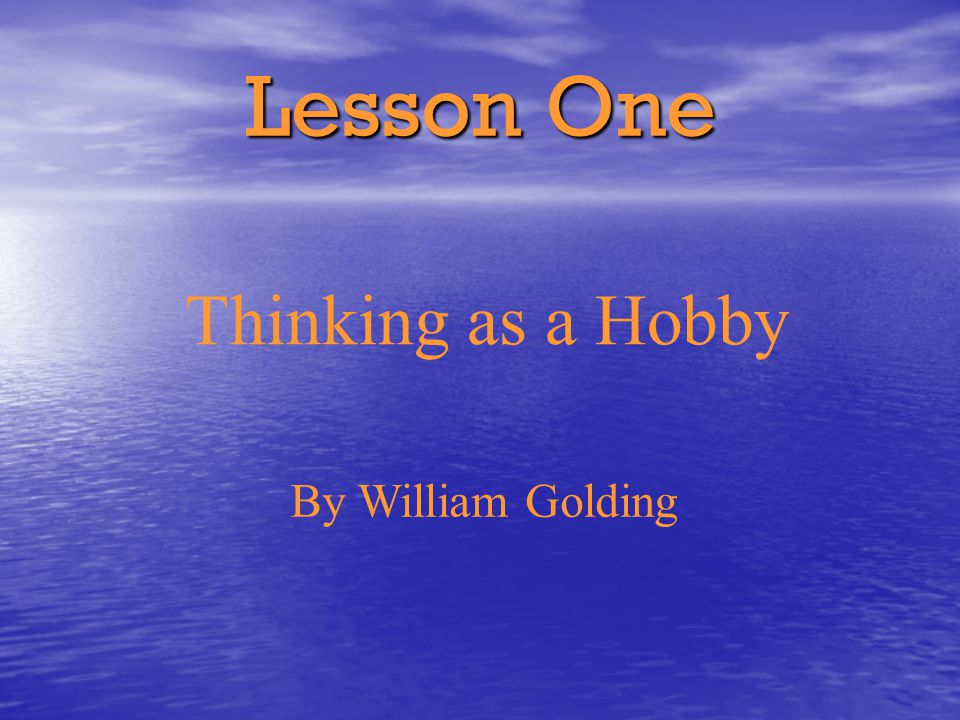 Lesson One Thinking as a Hobby By William Golding