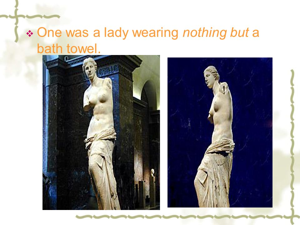 One was a lady wearing nothing but a bath towel.