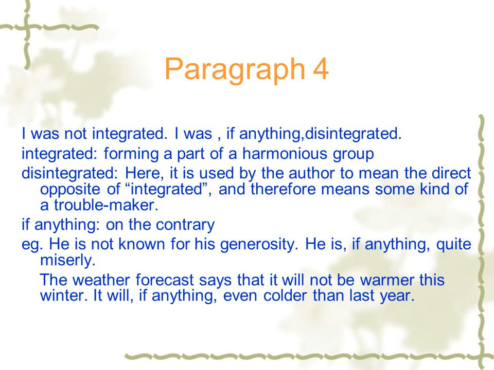 Paragraph 4 I was not integrated. I was , if anything,disintegrated.