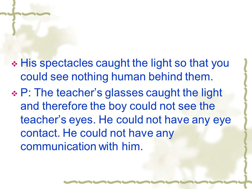 His spectacles caught the light so that you could see nothing human behind them.