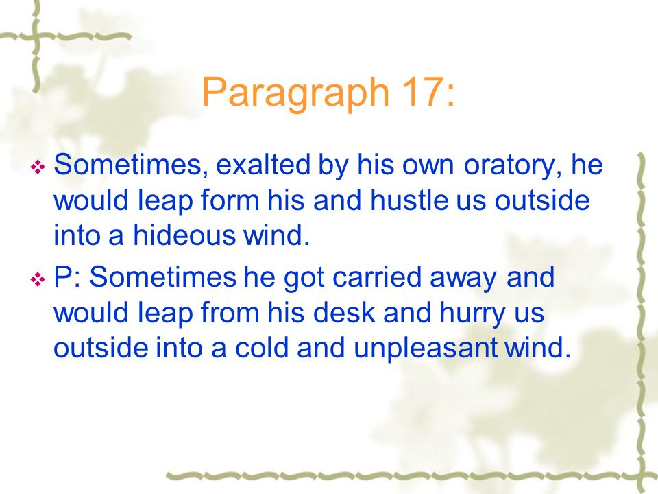 Paragraph 17: Sometimes, exalted by his own oratory, he would leap form his and hustle us outside into a hideous wind.