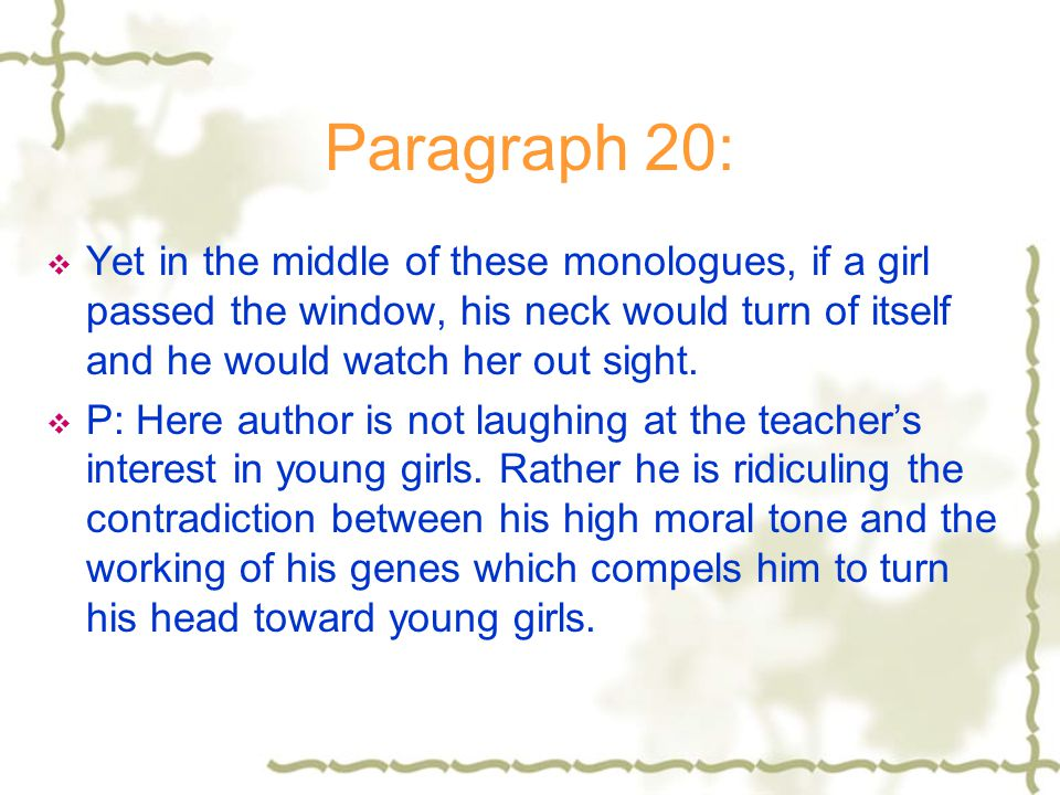 Paragraph 20: Yet in the middle of these monologues, if a girl passed the window, his neck would turn of itself and he would watch her out sight.