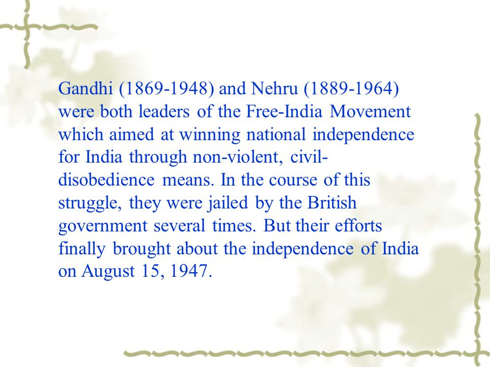 Gandhi (1869-1948) and Nehru (1889-1964) were both leaders of the Free-India Movement which aimed at winning national independence for India through non-violent, civil-disobedience means.