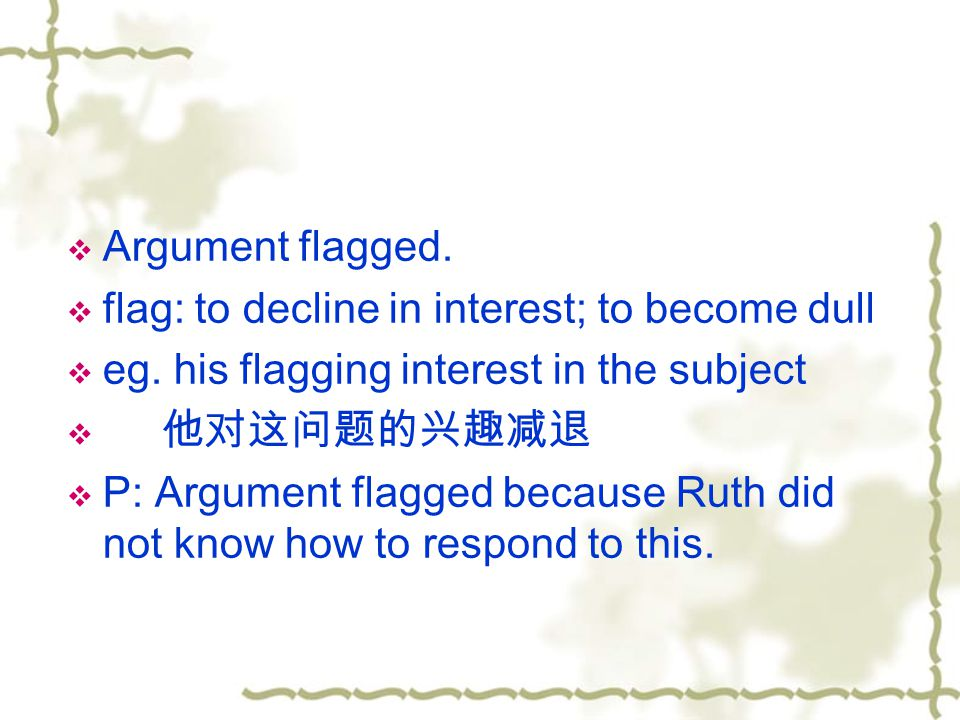 Argument flagged. flag: to decline in interest; to become dull. eg. his flagging interest in the subject.