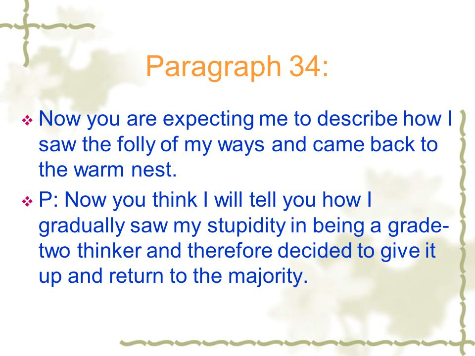 Paragraph 34: Now you are expecting me to describe how I saw the folly of my ways and came back to the warm nest.