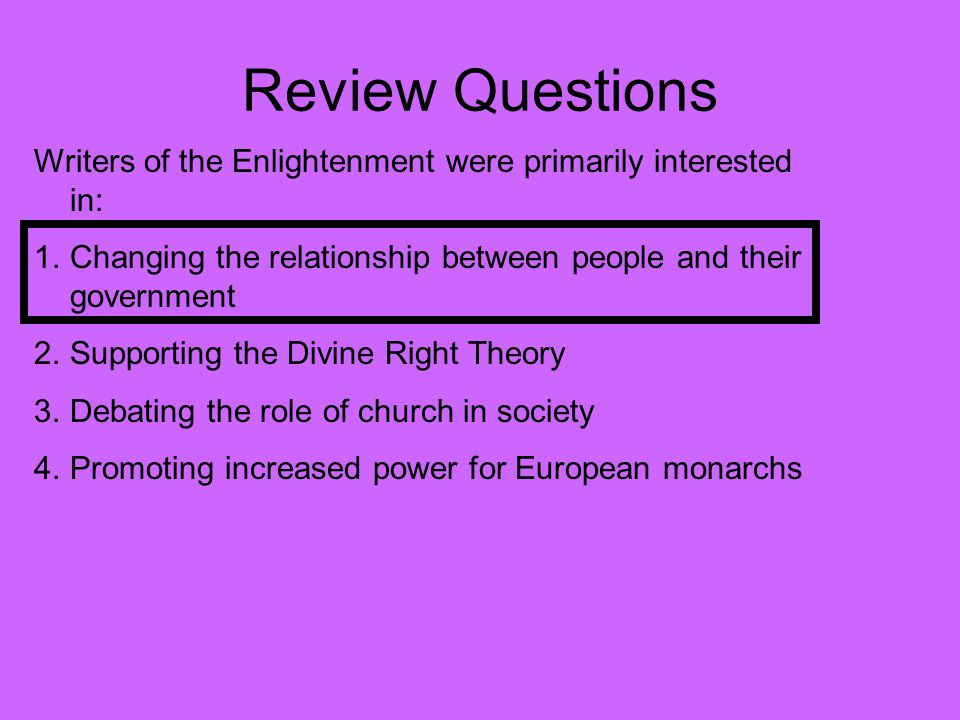 Review Questions Writers of the Enlightenment were primarily interested in: Changing the relationship between people and their government.