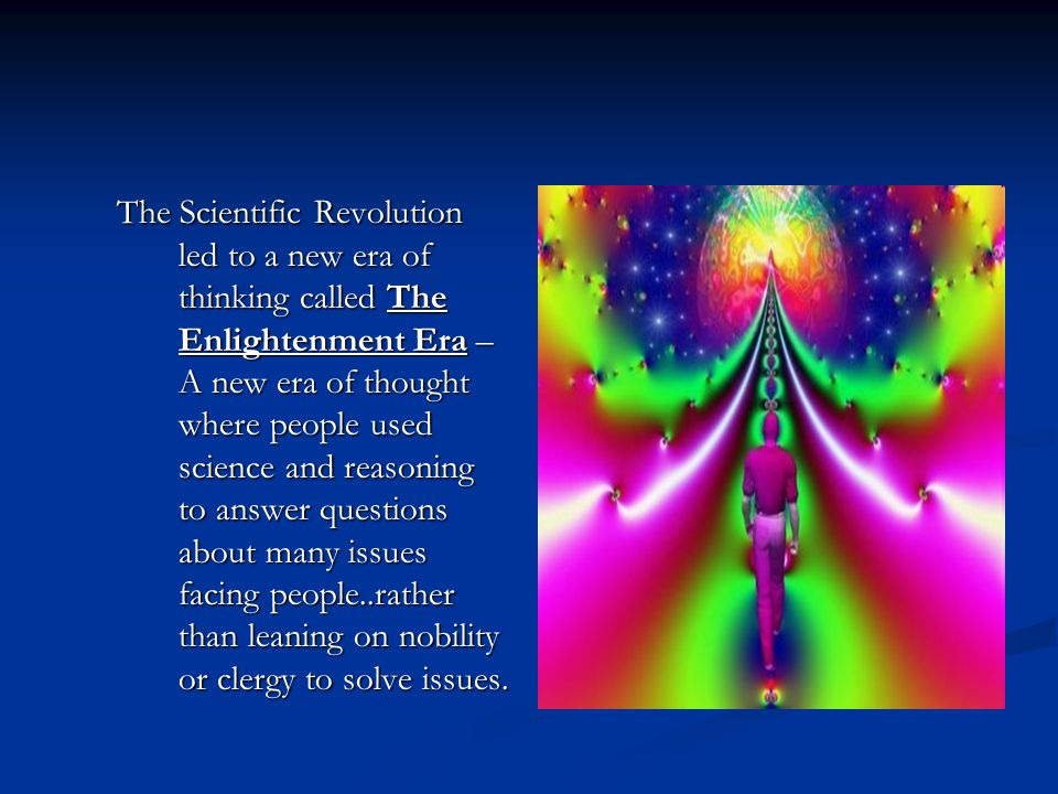 The Scientific Revolution led to a new era of thinking called The Enlightenment Era – A new era of thought where people used science and reasoning to answer questions about many issues facing people..rather than leaning on nobility or clergy to solve issues.