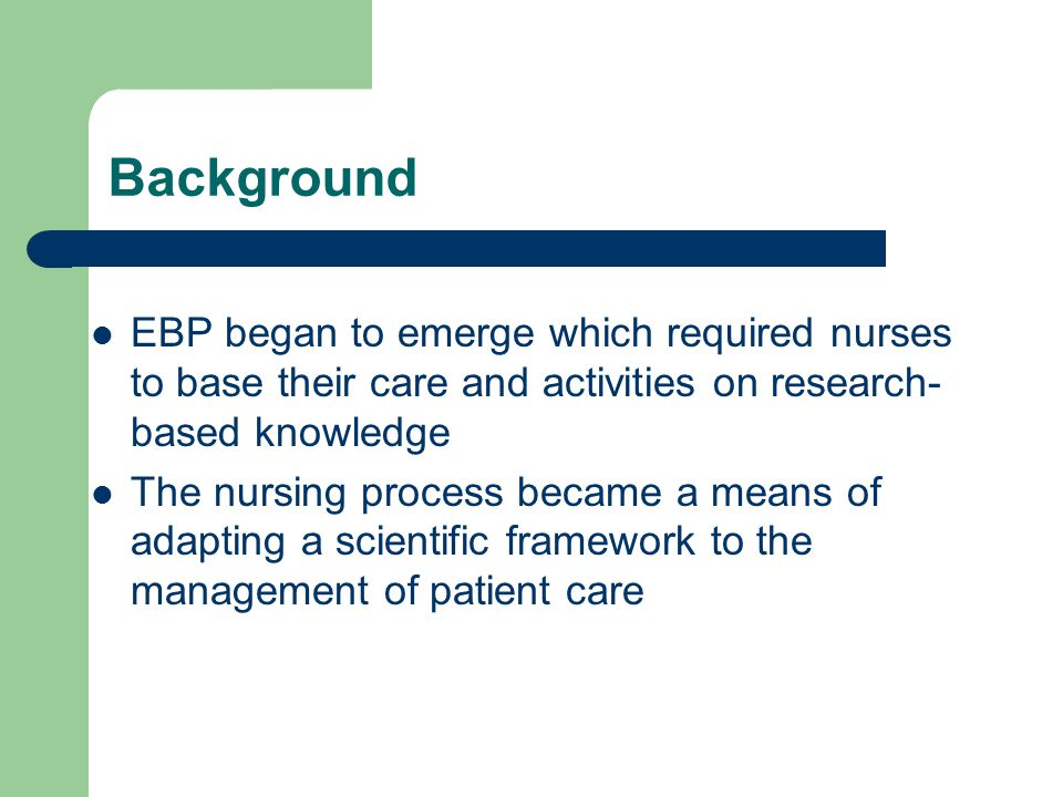 Background EBP began to emerge which required nurses to base their care and activities on research-based knowledge.