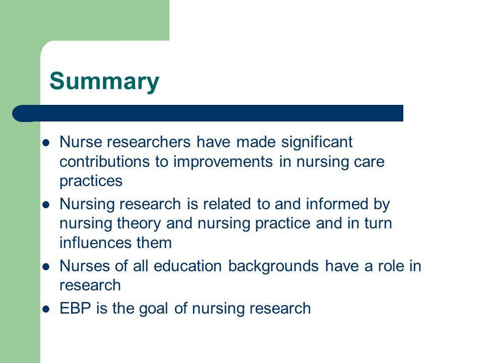 Summary Nurse researchers have made significant contributions to improvements in nursing care practices.
