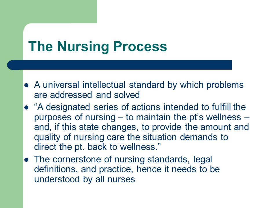 The Nursing Process A universal intellectual standard by which problems are addressed and solved.