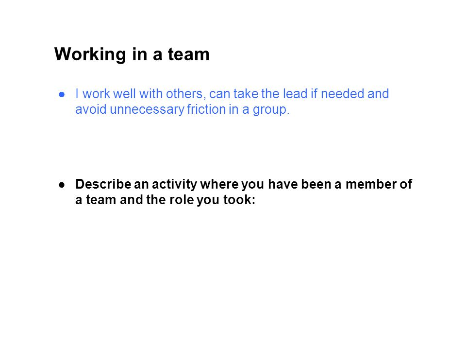 Working in a team I work well with others, can take the lead if needed and avoid unnecessary friction in a group.