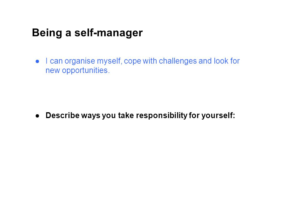 Being a self-manager I can organise myself, cope with challenges and look for new opportunities.