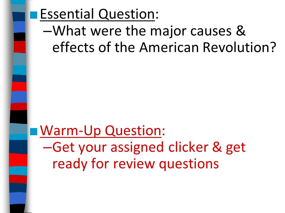 Essential Question: What were the major causes & effects of the American Revolution Warm-Up Question: