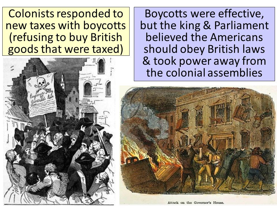 Colonists responded to new taxes with boycotts (refusing to buy British goods that were taxed)
