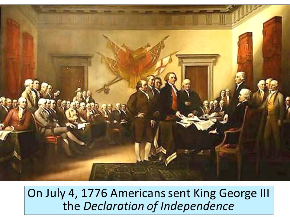 On July 4, 1776 Americans sent King George III the Declaration of Independence