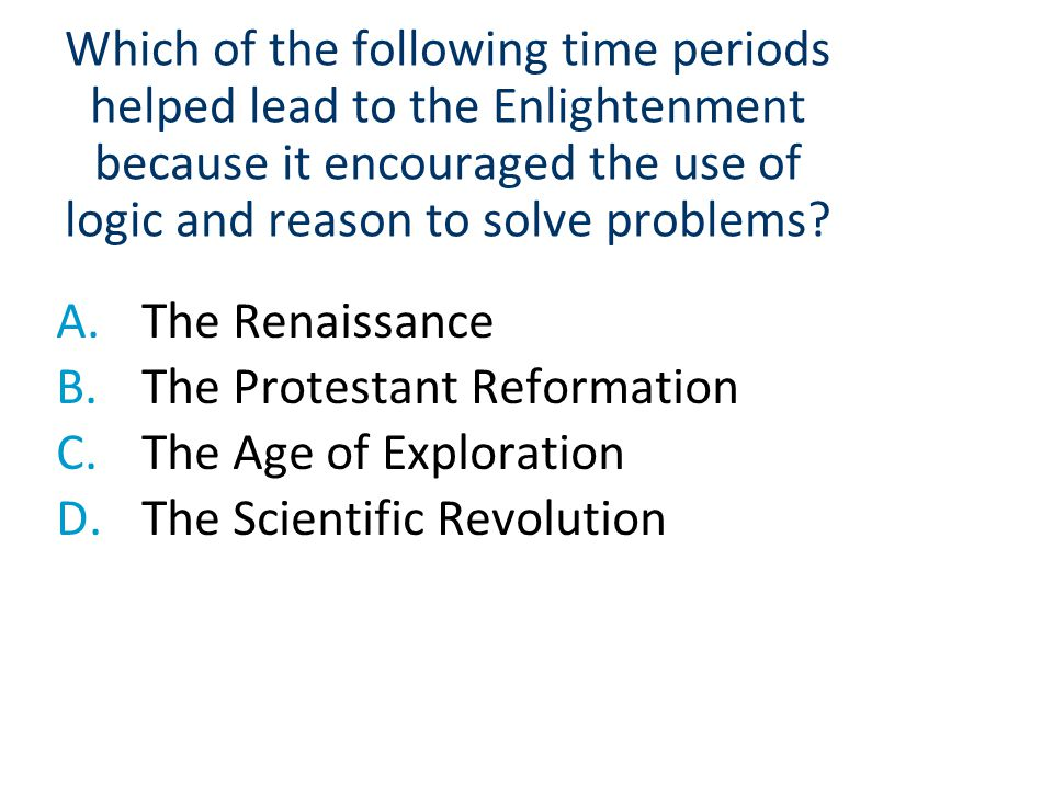 Which of the following time periods helped lead to the Enlightenment because it encouraged the use of logic and reason to solve problems