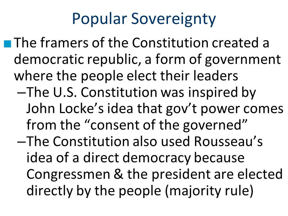 Popular Sovereignty The framers of the Constitution created a democratic republic, a form of government where the people elect their leaders.