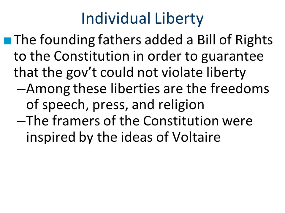 Individual Liberty The founding fathers added a Bill of Rights to the Constitution in order to guarantee that the gov't could not violate liberty.