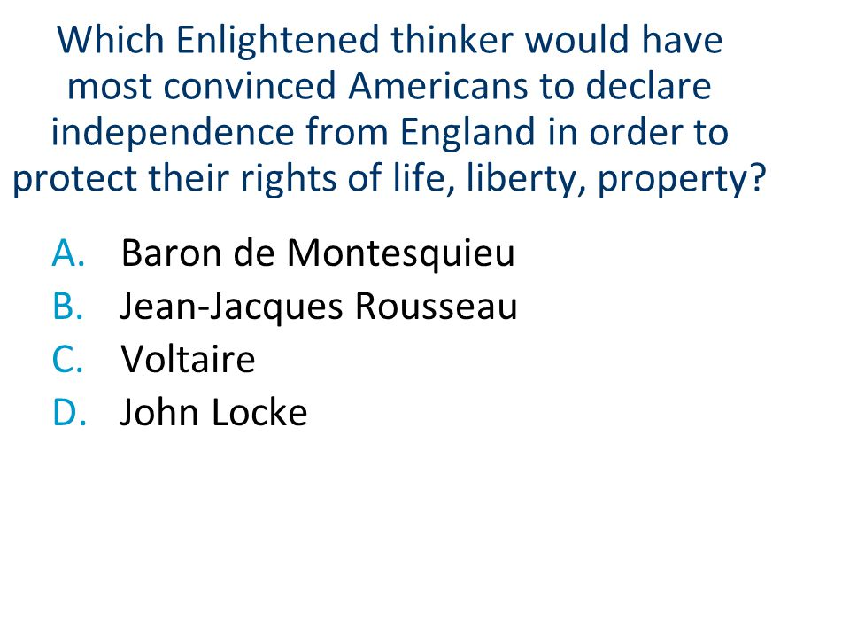Which Enlightened thinker would have most convinced Americans to declare independence from England in order to protect their rights of life, liberty, property