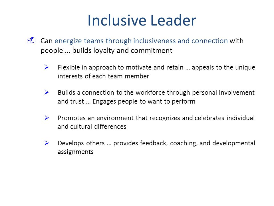 Inclusive Leader Can energize teams through inclusiveness and connection with people … builds loyalty and commitment.