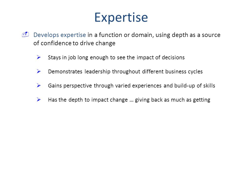 Expertise Develops expertise in a function or domain, using depth as a source of confidence to drive change.