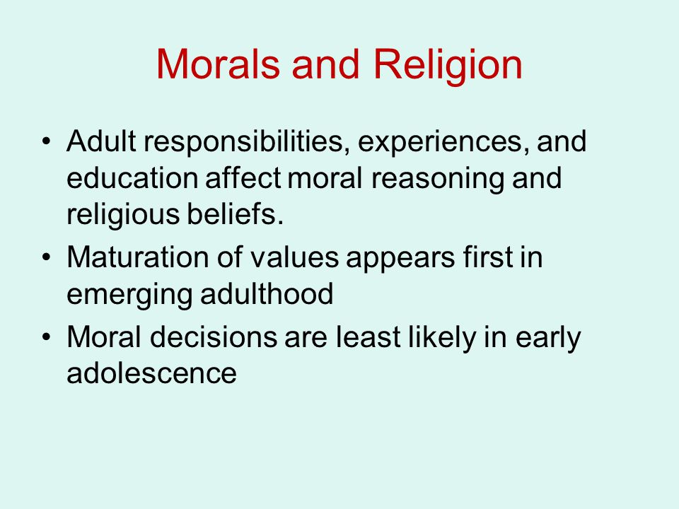 Morals and Religion Adult responsibilities, experiences, and education affect moral reasoning and religious beliefs.