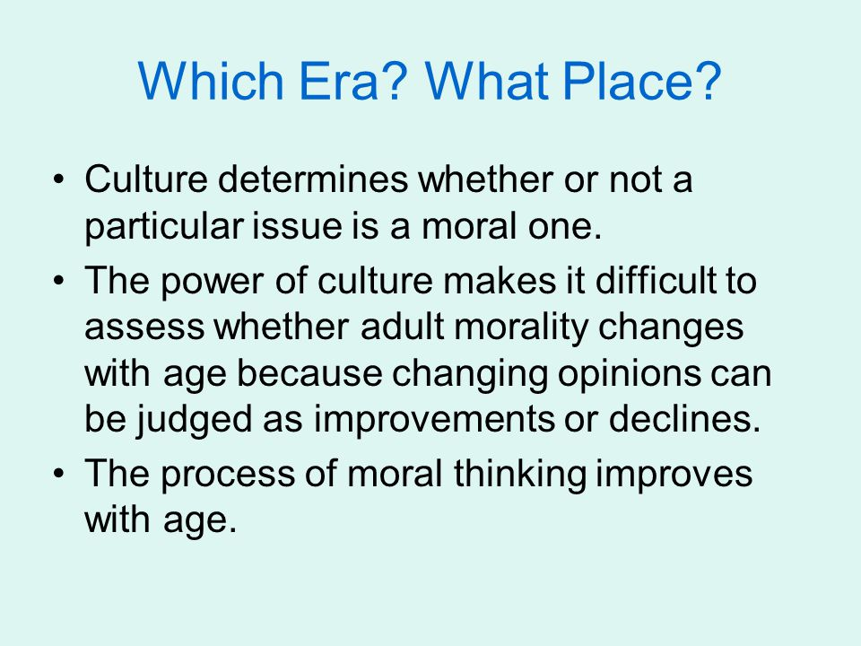 Which Era What Place Culture determines whether or not a particular issue is a moral one.