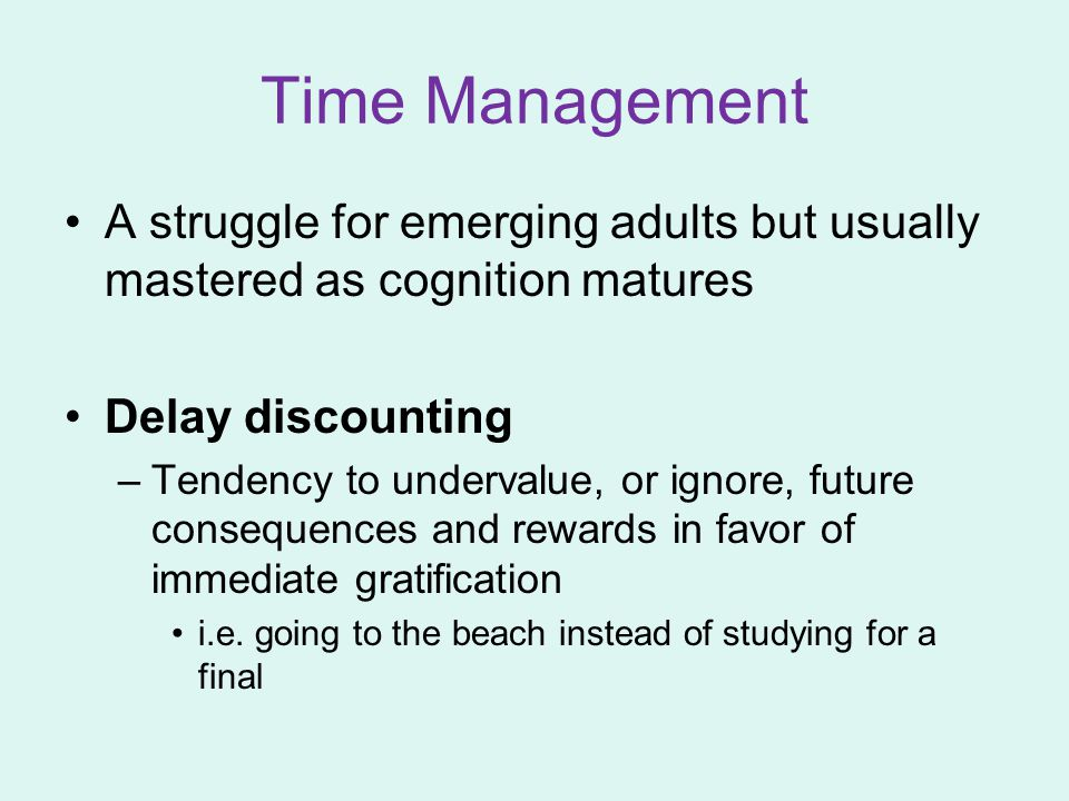 Time Management A struggle for emerging adults but usually mastered as cognition matures. Delay discounting.