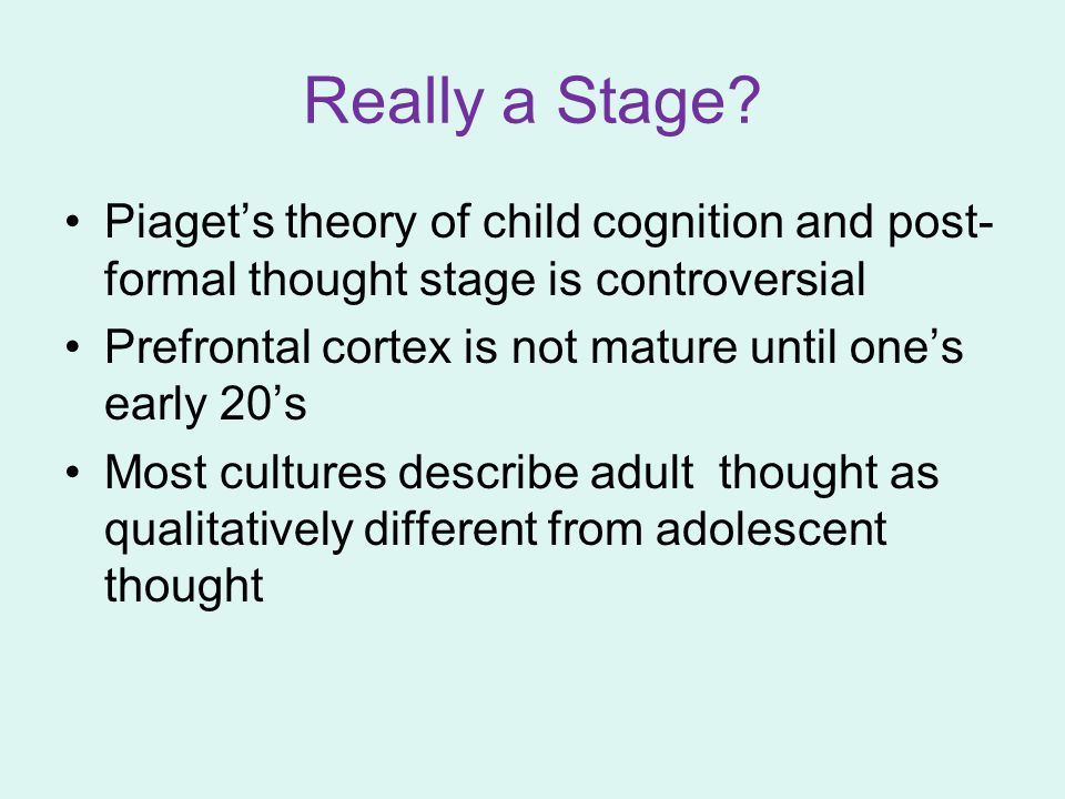 Really a Stage Piaget's theory of child cognition and post-formal thought stage is controversial.