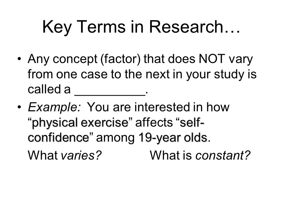 Key Terms in Research… Any concept (factor) that does NOT vary from one case to the next in your study is called a __________.