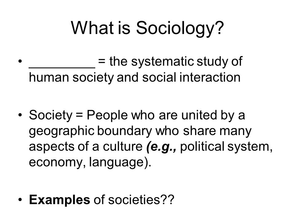 What is Sociology _________ = the systematic study of human society and social interaction.