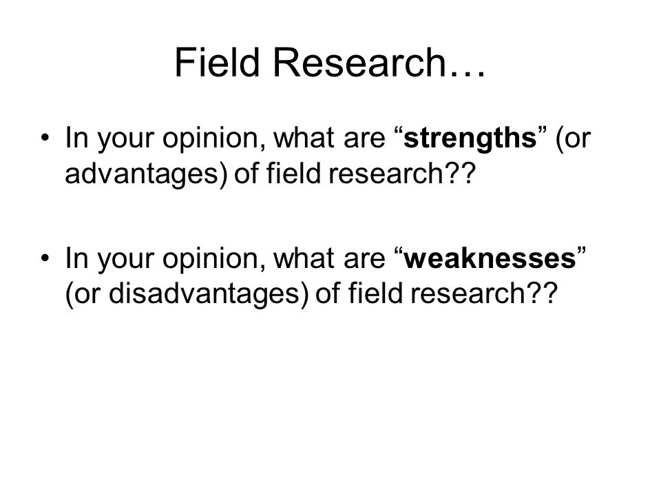 Field Research… In your opinion, what are strengths (or advantages) of field research