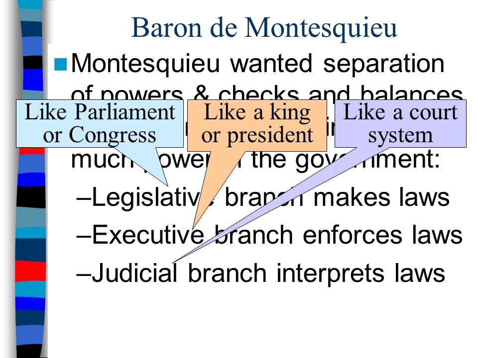 Baron de Montesquieu Montesquieu wanted separation of powers & checks and balances to keep kings from gaining too much power in the government: