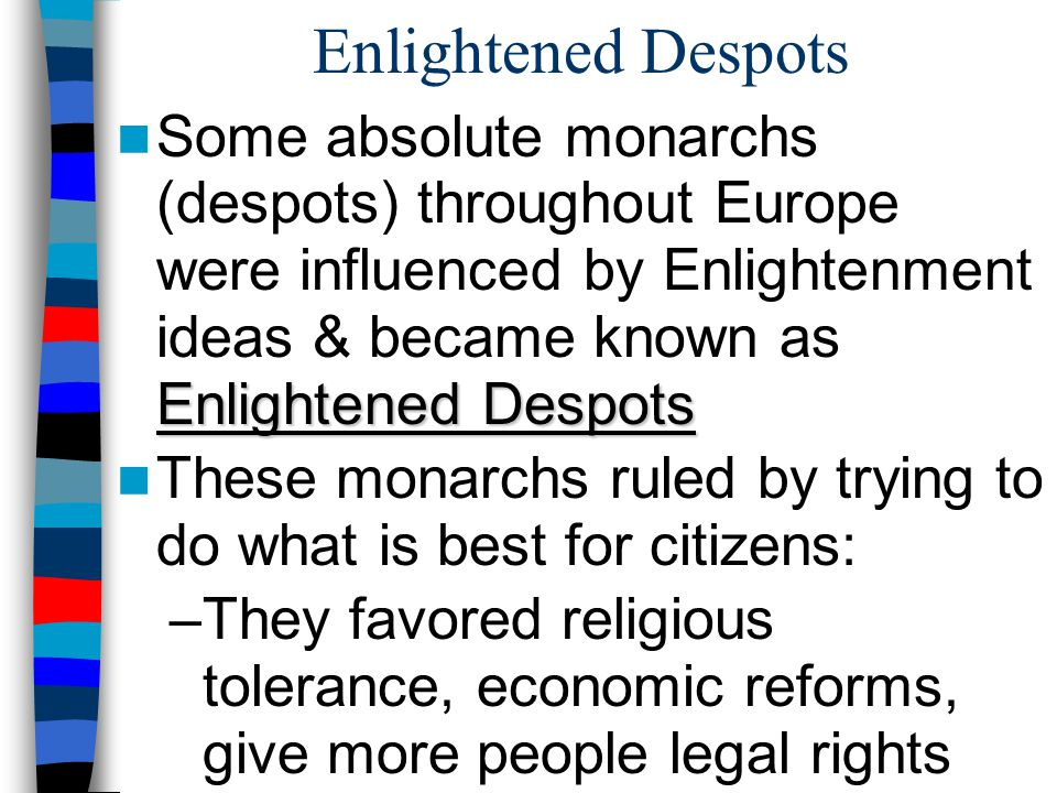 Enlightened Despots Some absolute monarchs (despots) throughout Europe were influenced by Enlightenment ideas & became known as Enlightened Despots.