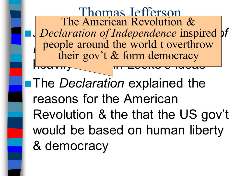 Thomas Jefferson The American Revolution & Declaration of Independence inspired people around the world t overthrow their gov't & form democracy.