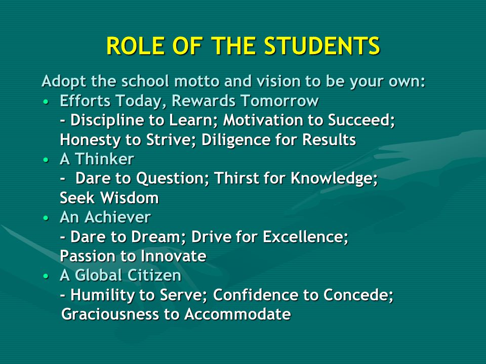 ROLE OF THE STUDENTS Adopt the school motto and vision to be your own:
