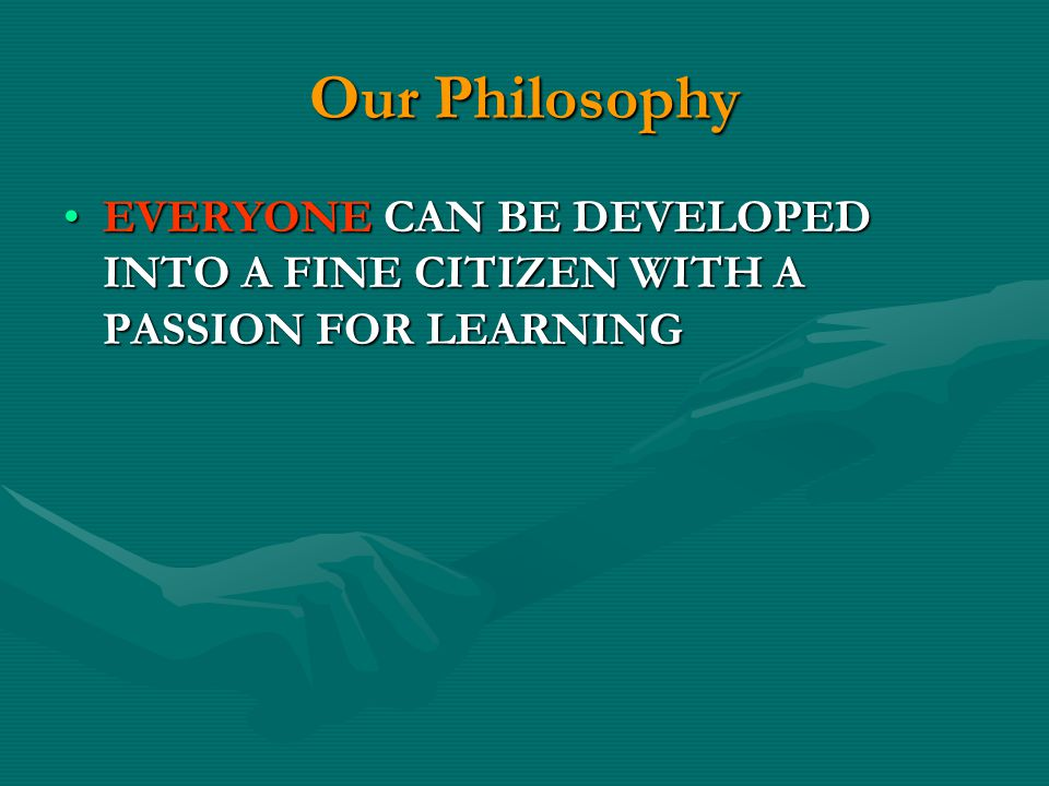Our Philosophy EVERYONE CAN BE DEVELOPED INTO A FINE CITIZEN WITH A PASSION FOR LEARNING